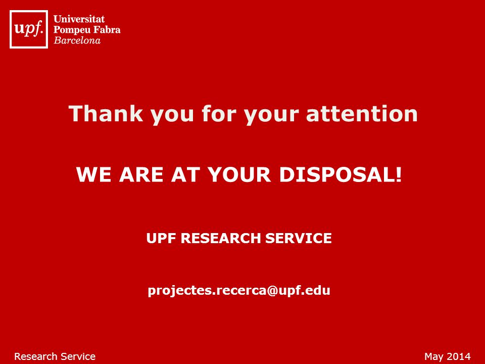 UPF RESEARCH SERVICE projectes.recerca@upf.edu Research ServiceMay 2014 Thank you for your attention WE ARE AT YOUR DISPOSAL!