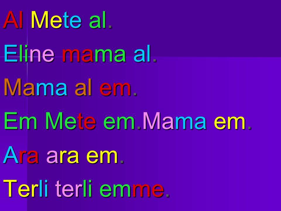 Al Mete al. Eline mama al. Mama al em. Em Mete em.Mama em. Ara ara em. Terli terli emme.