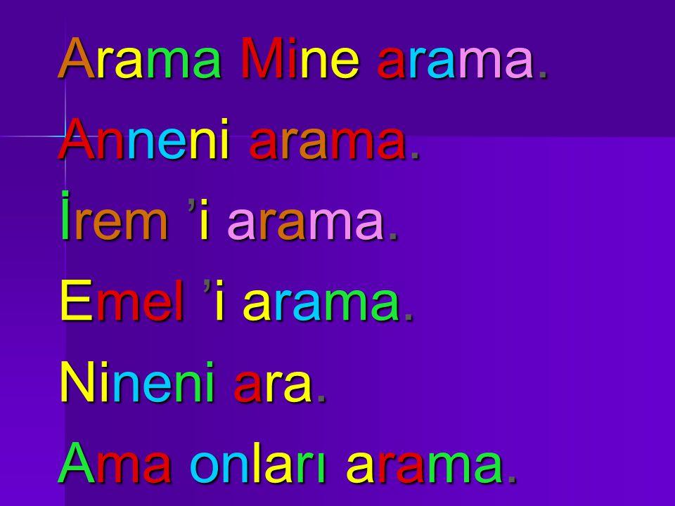 Arama Mine arama. Anneni arama. İrem 'i arama. Emel 'i arama. Nineni ara. Ama onları arama.