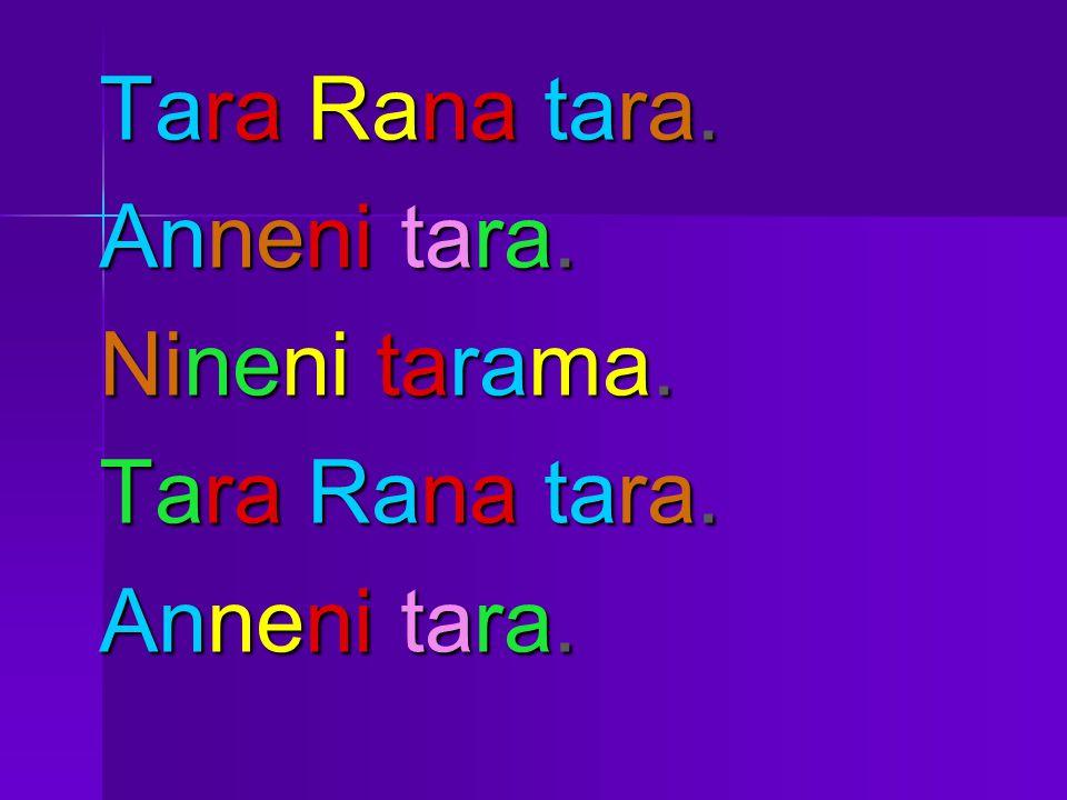 Tara Rana tara. Anneni tara. Nineni tarama. Tara Rana tara. Anneni tara.