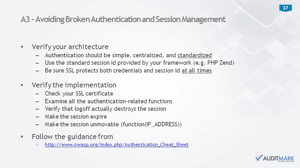 17 Verify your architecture – Authentication should be simple, centralized, and standardized – Use the standard session id provided by your framework