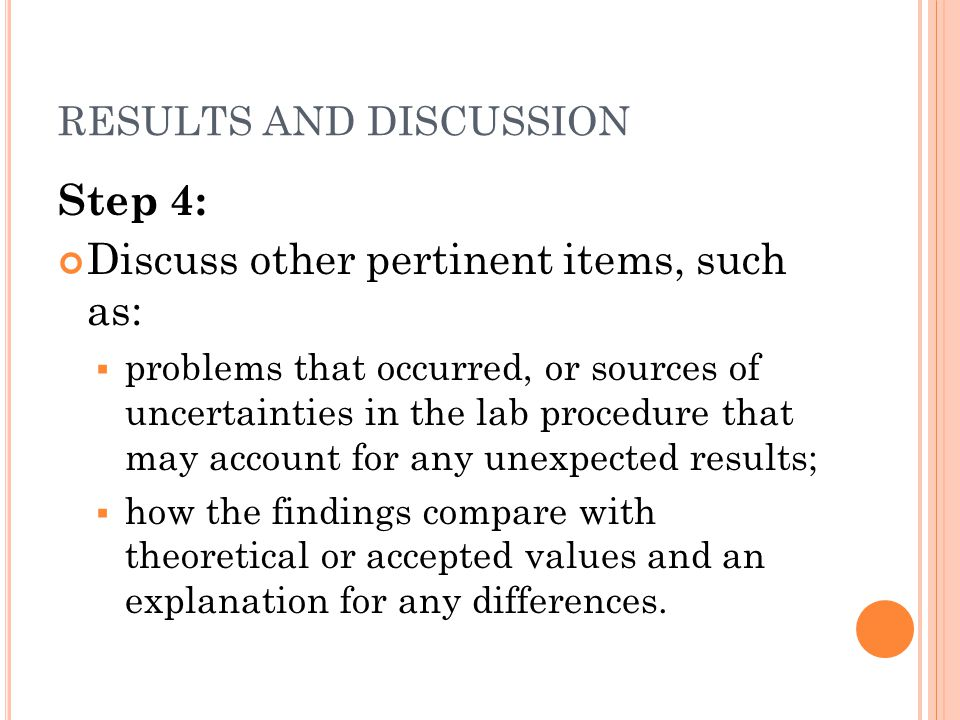 RESULTS AND DISCUSSION Step 4: Discuss other pertinent items, such as:  problems that occurred, or sources of uncertainties in the lab procedure that may account for any unexpected results;  how the findings compare with theoretical or accepted values and an explanation for any differences.