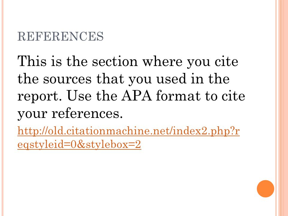 REFERENCES This is the section where you cite the sources that you used in the report. Use the APA format to cite your references. http://old.citation