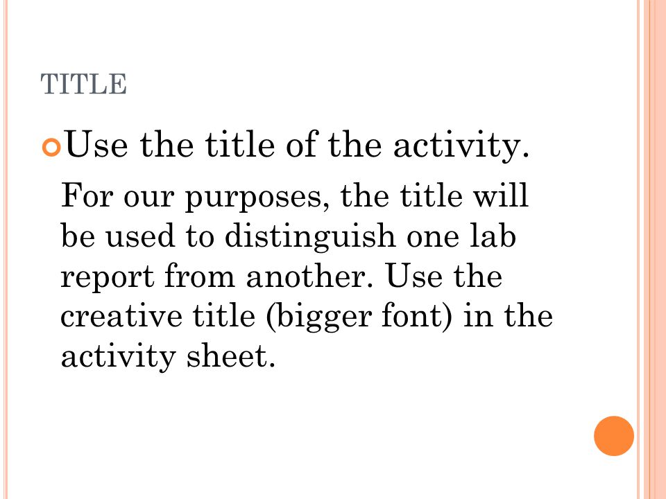 TITLE Use the title of the activity. For our purposes, the title will be used to distinguish one lab report from another. Use the creative title (bigg