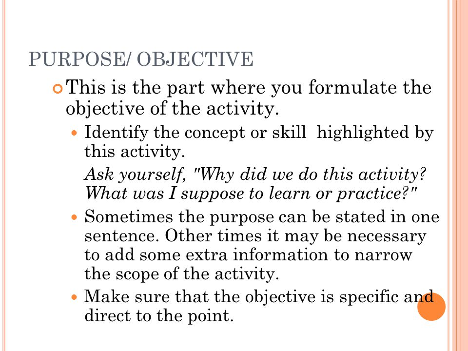 PURPOSE/ OBJECTIVE This is the part where you formulate the objective of the activity. Identify the concept or skill highlighted by this activity. Ask