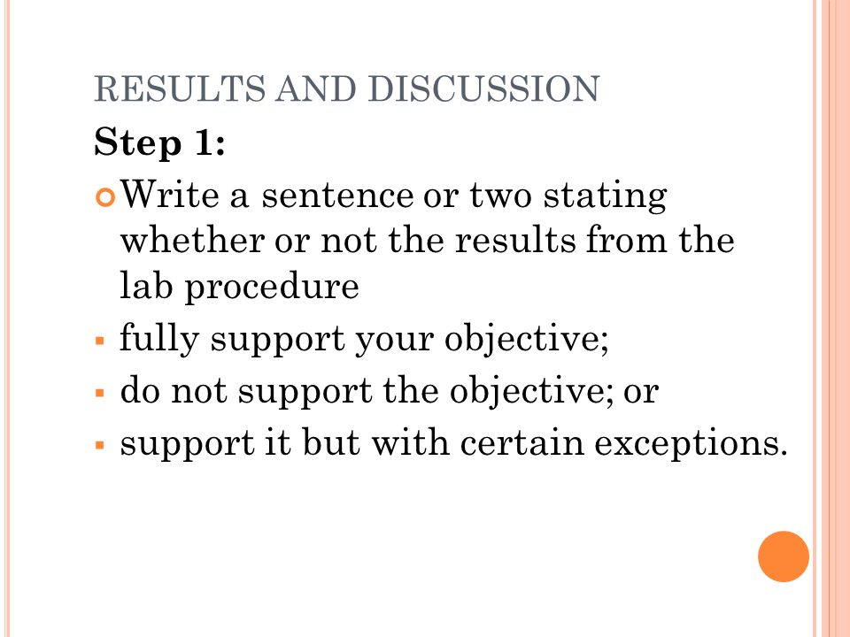 RESULTS AND DISCUSSION Step 1: Write a sentence or two stating whether or not the results from the lab procedure  fully support your objective;  do not support the objective; or  support it but with certain exceptions.