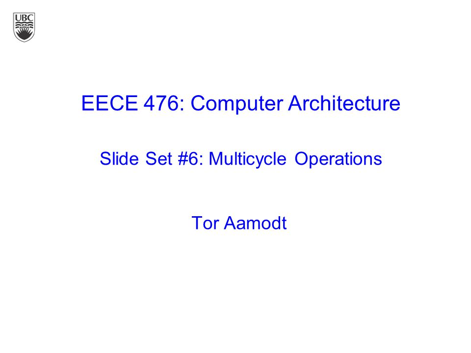 Tor Aamodt EECE 476: Computer Architecture Slide Set #6: Multicycle Operations