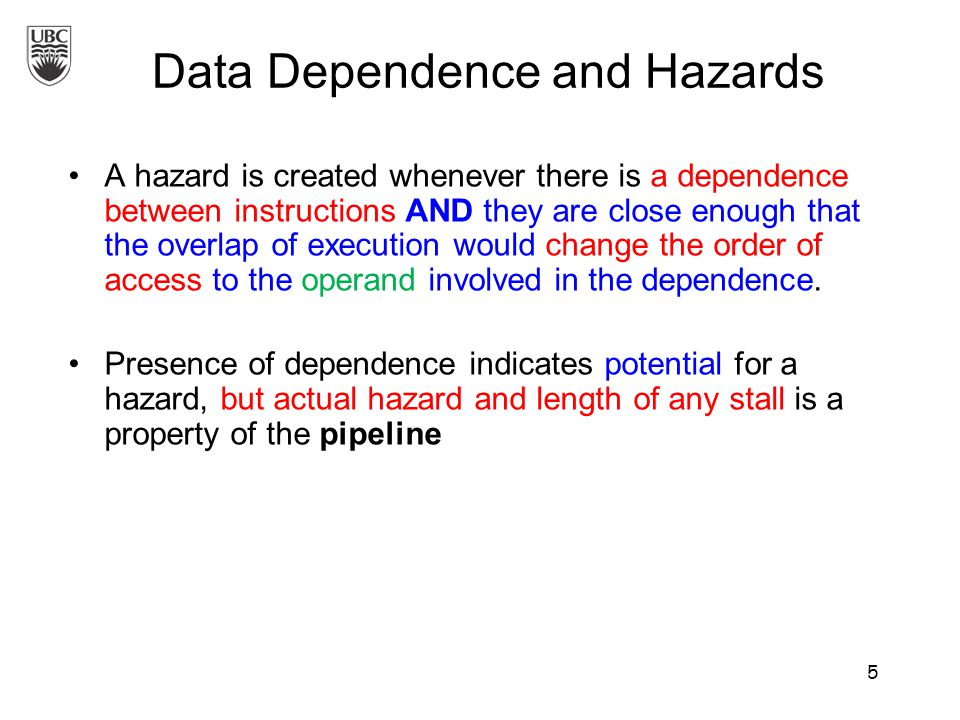 A hazard is created whenever there is a dependence between instructions AND they are close enough that the overlap of execution would change the order of access to the operand involved in the dependence.