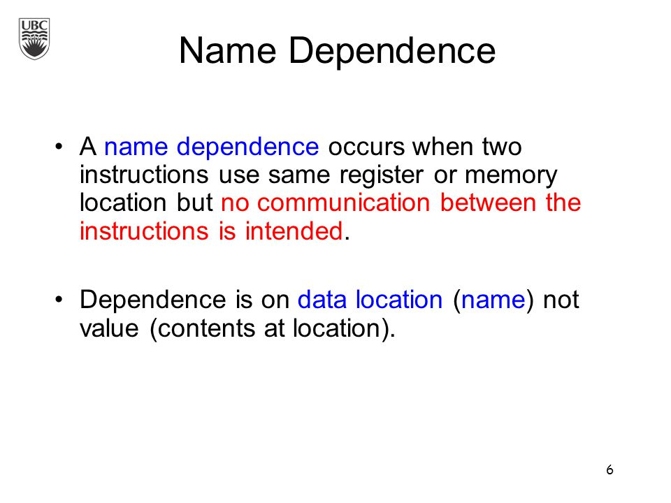 A name dependence occurs when two instructions use same register or memory location but no communication between the instructions is intended.