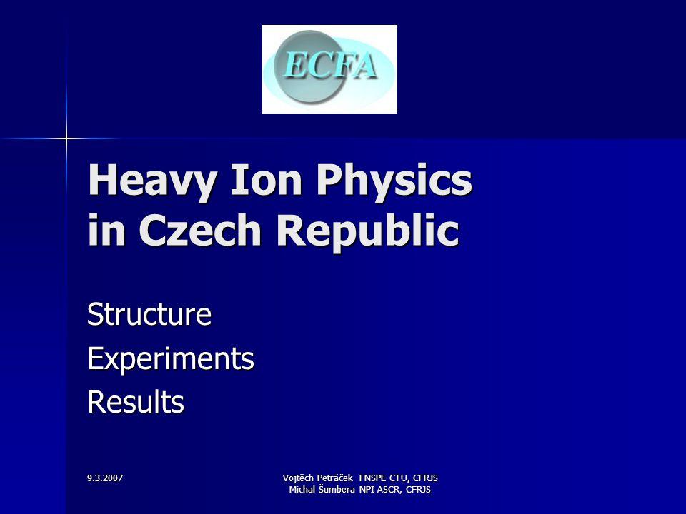 9.3.2007 Vojtěch Petráček FNSPE CTU, CFRJS Michal Šumbera NPI ASCR, CFRJS Heavy Ion Physics in Czech Republic StructureExperimentsResults