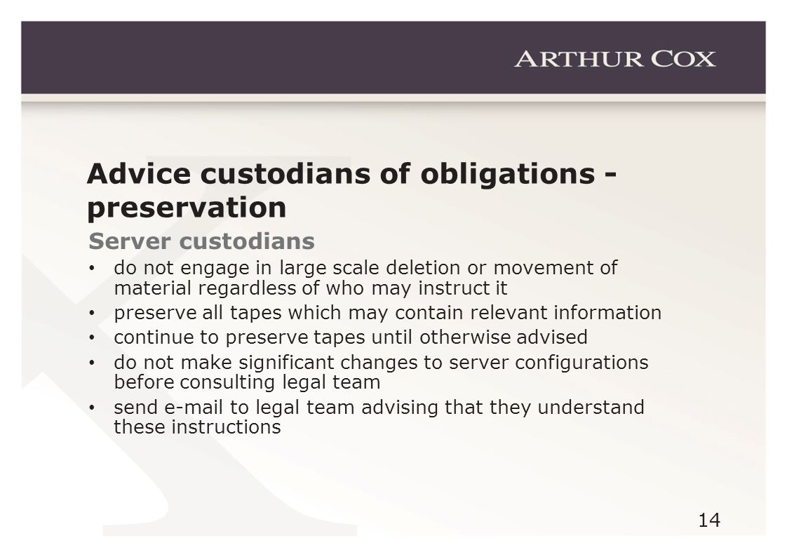 14 Advice custodians of obligations - preservation Server custodians do not engage in large scale deletion or movement of material regardless of who may instruct it preserve all tapes which may contain relevant information continue to preserve tapes until otherwise advised do not make significant changes to server configurations before consulting legal team send e-mail to legal team advising that they understand these instructions