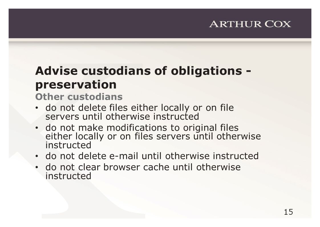 15 Advise custodians of obligations - preservation Other custodians do not delete files either locally or on file servers until otherwise instructed do not make modifications to original files either locally or on files servers until otherwise instructed do not delete e-mail until otherwise instructed do not clear browser cache until otherwise instructed
