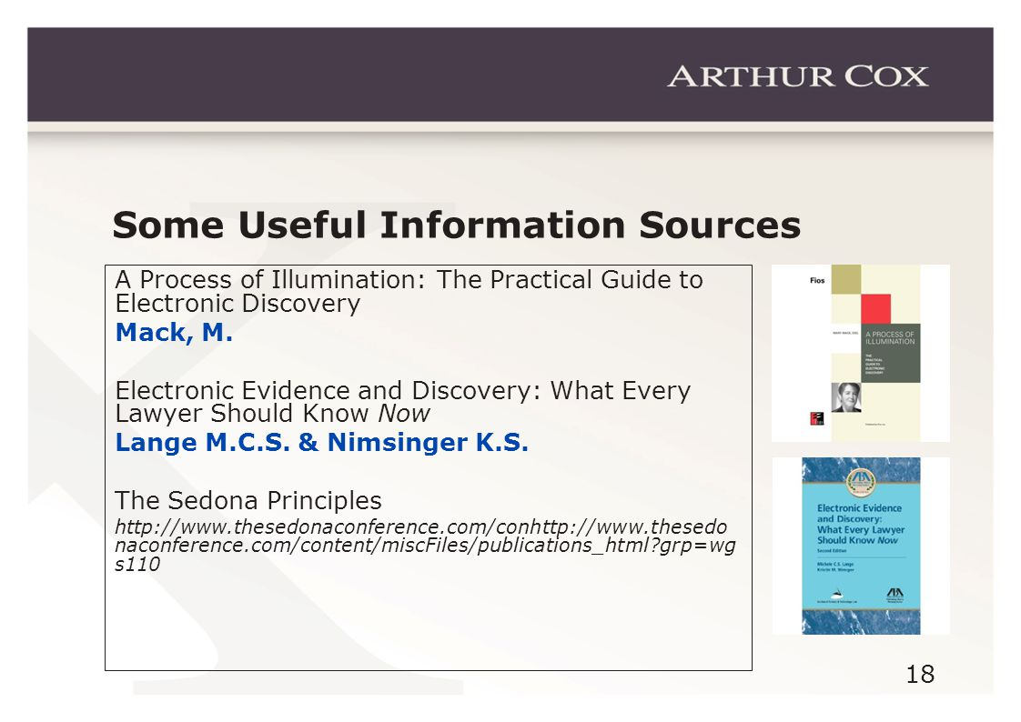 18 Some Useful Information Sources A Process of Illumination: The Practical Guide to Electronic Discovery Mack, M.