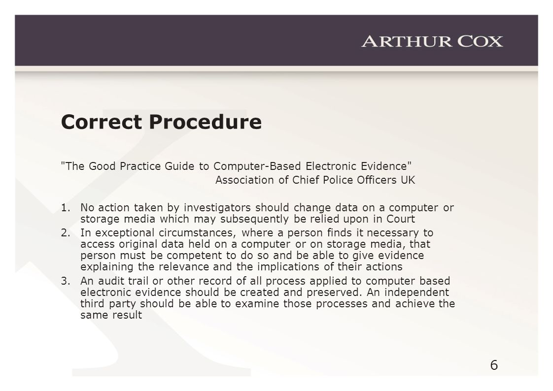 6 Correct Procedure The Good Practice Guide to Computer-Based Electronic Evidence Association of Chief Police Officers UK 1.No action taken by investigators should change data on a computer or storage media which may subsequently be relied upon in Court 2.In exceptional circumstances, where a person finds it necessary to access original data held on a computer or on storage media, that person must be competent to do so and be able to give evidence explaining the relevance and the implications of their actions 3.An audit trail or other record of all process applied to computer based electronic evidence should be created and preserved.