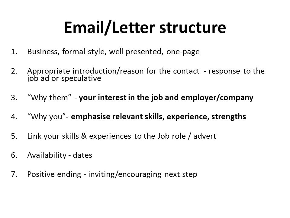 Email/Letter structure 1.Business, formal style, well presented, one-page 2.Appropriate introduction/reason for the contact - response to the job ad or speculative 3. Why them - your interest in the job and employer/company 4. Why you - emphasise relevant skills, experience, strengths 5.Link your skills & experiences to the Job role / advert 6.Availability - dates 7.Positive ending - inviting/encouraging next step
