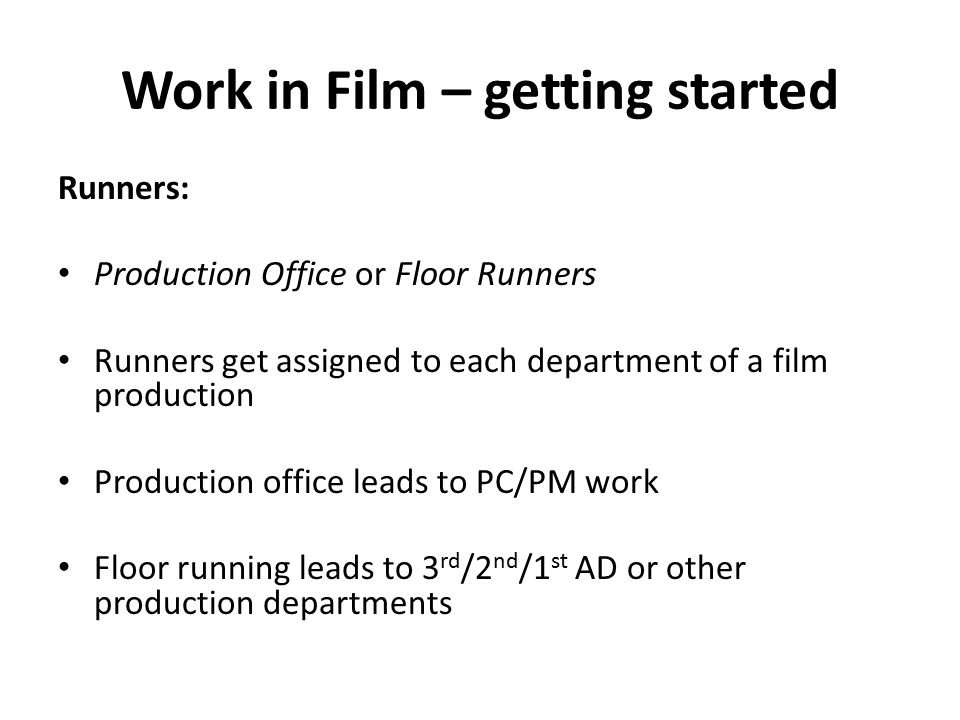 Work in Film – getting started Runners: Production Office or Floor Runners Runners get assigned to each department of a film production Production office leads to PC/PM work Floor running leads to 3 rd /2 nd /1 st AD or other production departments