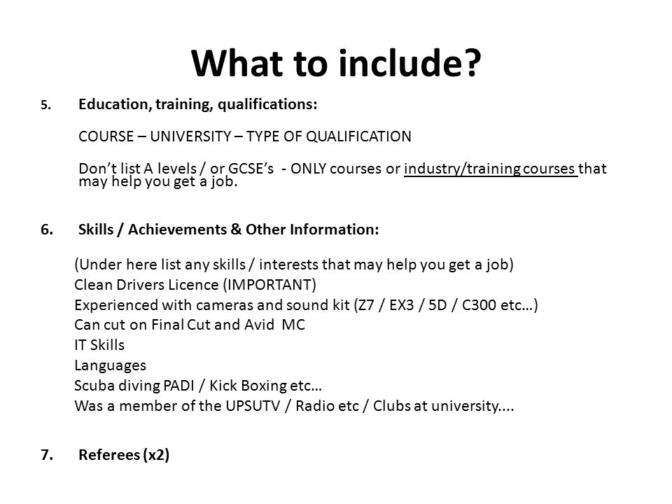 What to include? 5. Education, training, qualifications: COURSE – UNIVERSITY – TYPE OF QUALIFICATION Don't list A levels / or GCSE's - ONLY courses or