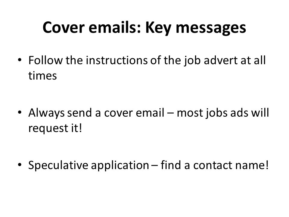 Cover emails: Key messages Follow the instructions of the job advert at all times Always send a cover email – most jobs ads will request it.