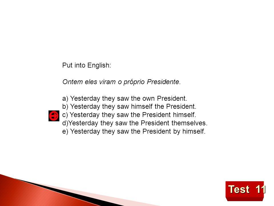 Test 11 Put into English: Ontem eles viram o próprio Presidente.