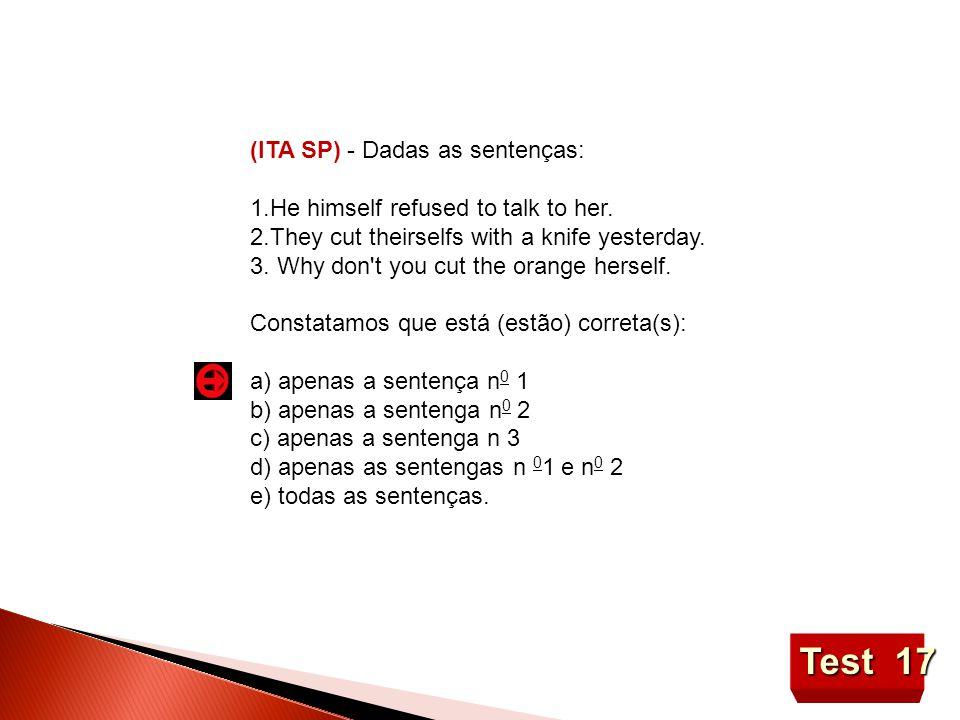 Test 17 (lTA SP) - Dadas as sentenças: 1.He himself refused to talk to her.
