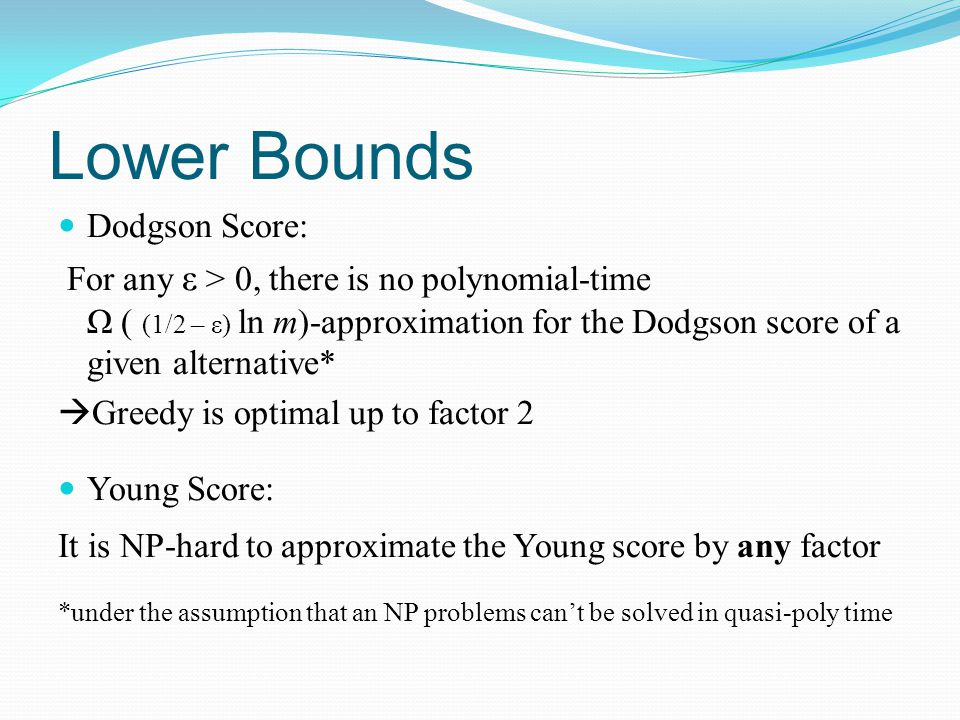 Lower Bounds Dodgson Score: For any ε > 0, there is no polynomial-time Ω ( (1/2 – ε) ln m)-approximation for the Dodgson score of a given alternative*