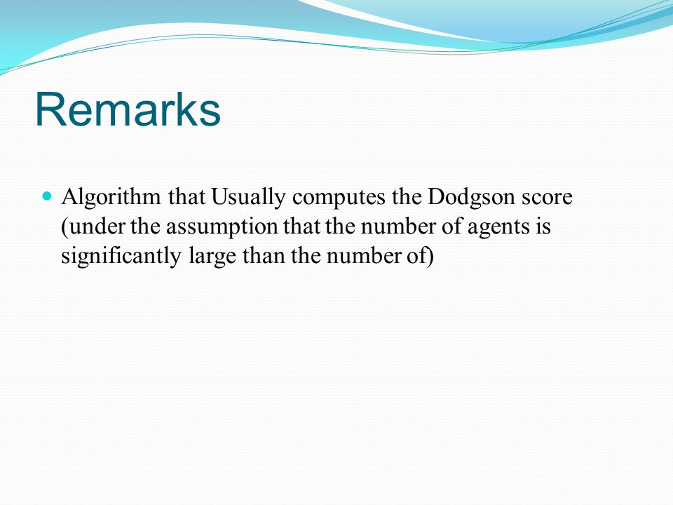 Remarks Algorithm that Usually computes the Dodgson score (under the assumption that the number of agents is significantly large than the number of)
