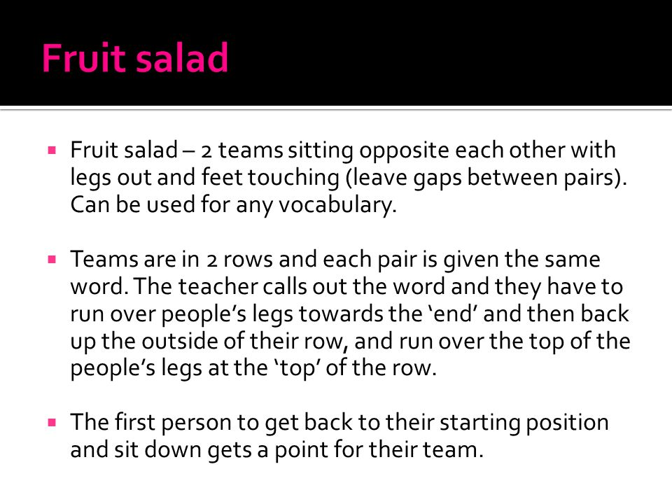  Fruit salad – 2 teams sitting opposite each other with legs out and feet touching (leave gaps between pairs).