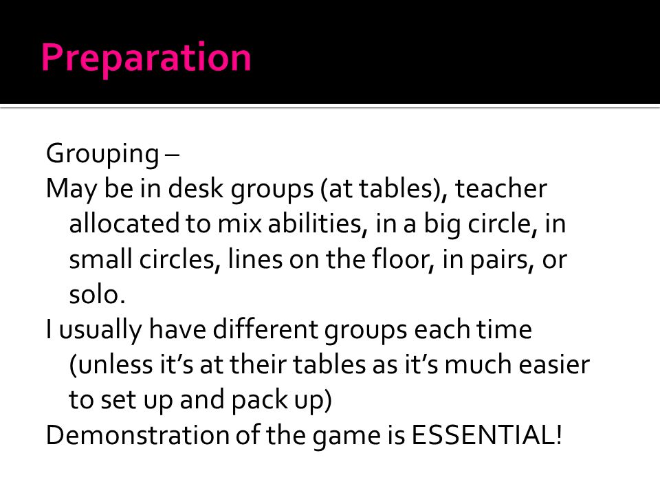 Grouping – May be in desk groups (at tables), teacher allocated to mix abilities, in a big circle, in small circles, lines on the floor, in pairs, or solo.