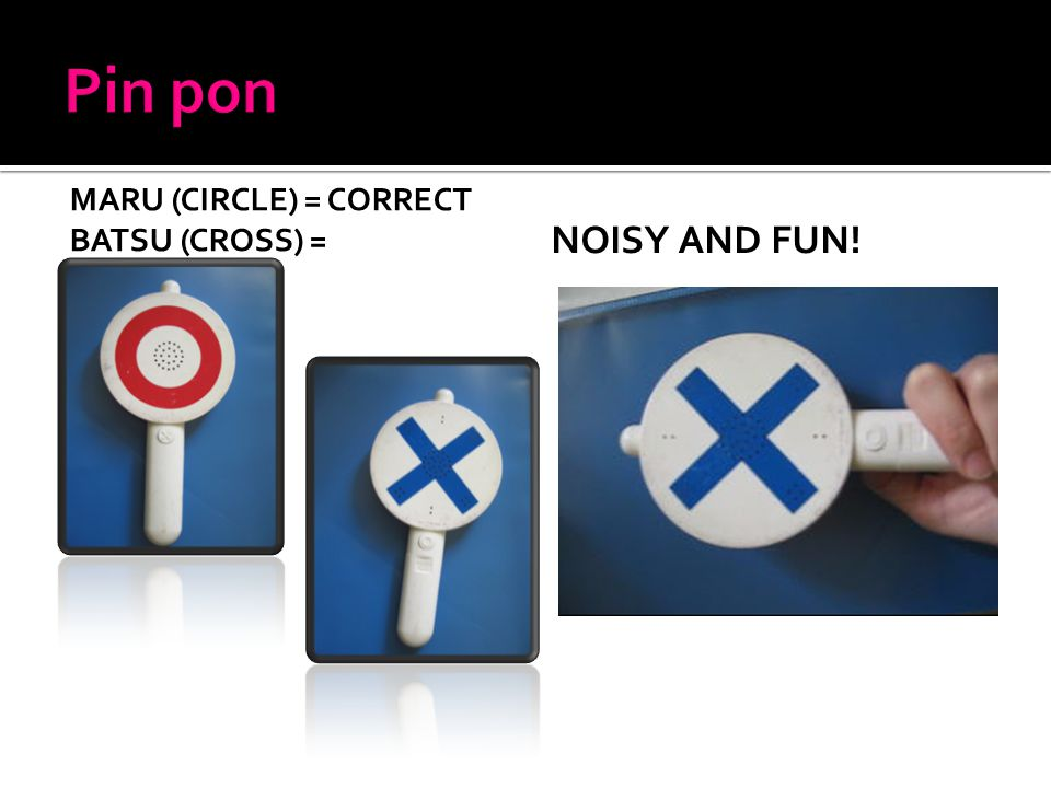 MARU (CIRCLE) = CORRECT BATSU (CROSS) = INCORRECT NOISY AND FUN!