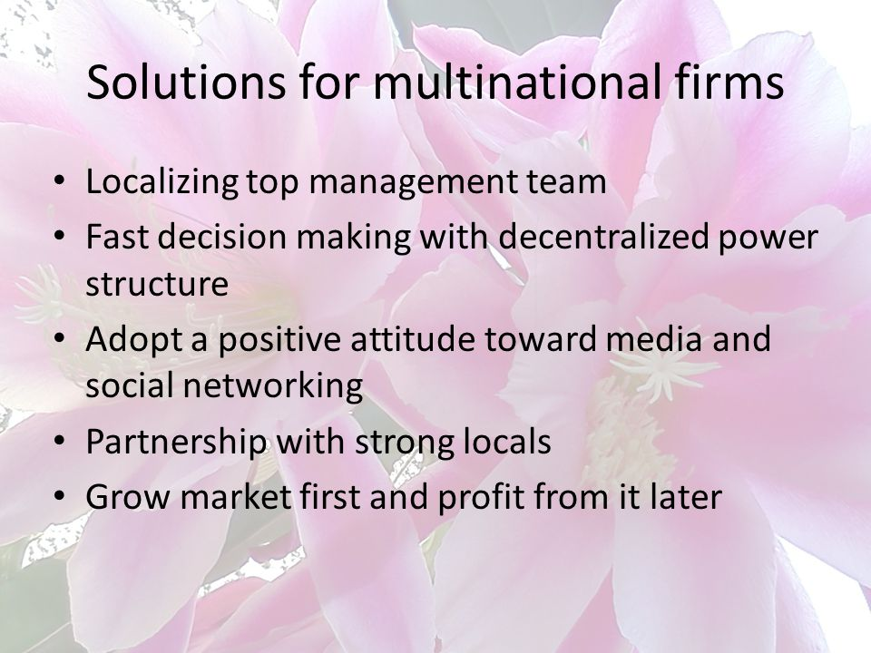 Solutions for multinational firms Localizing top management team Fast decision making with decentralized power structure Adopt a positive attitude tow
