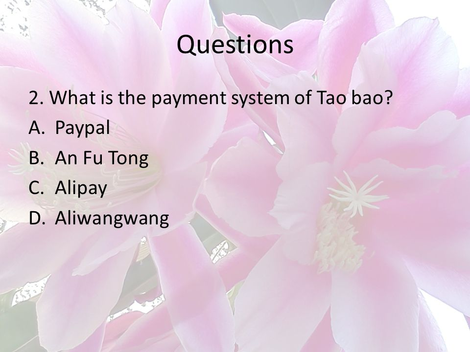 Questions 2. What is the payment system of Tao bao? A.Paypal B.An Fu Tong C.Alipay D.Aliwangwang