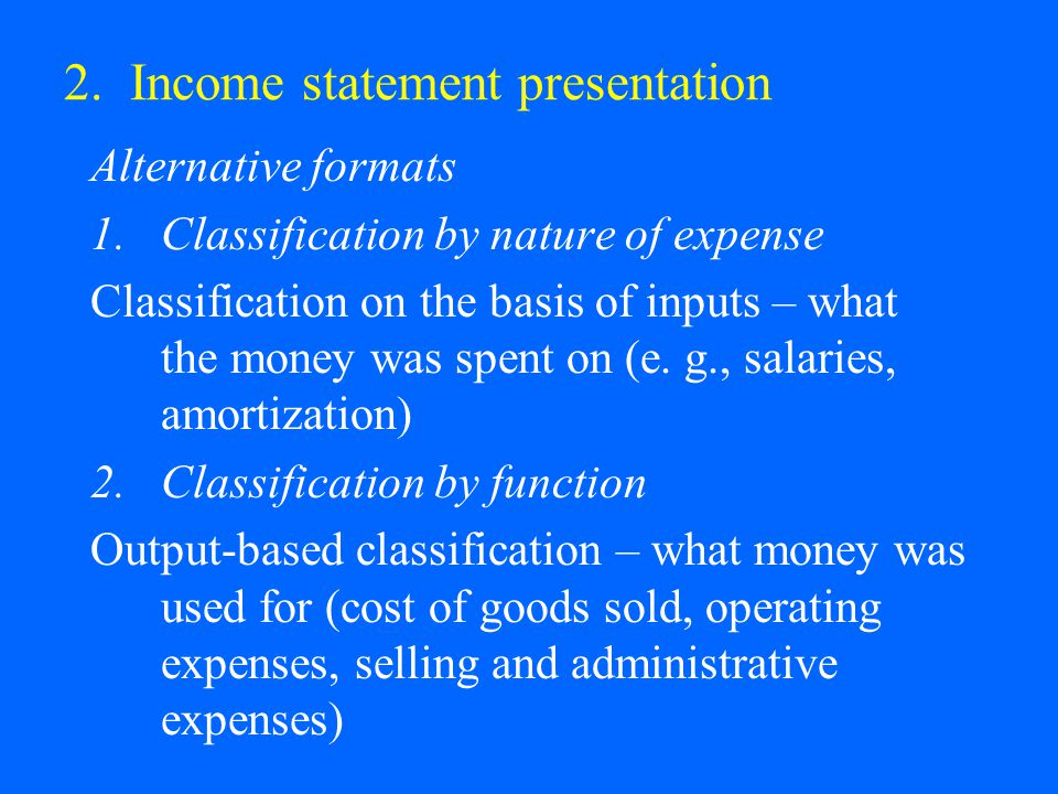 2. Income statement presentation Alternative formats 1.Classification by nature of expense Classification on the basis of inputs – what the money was