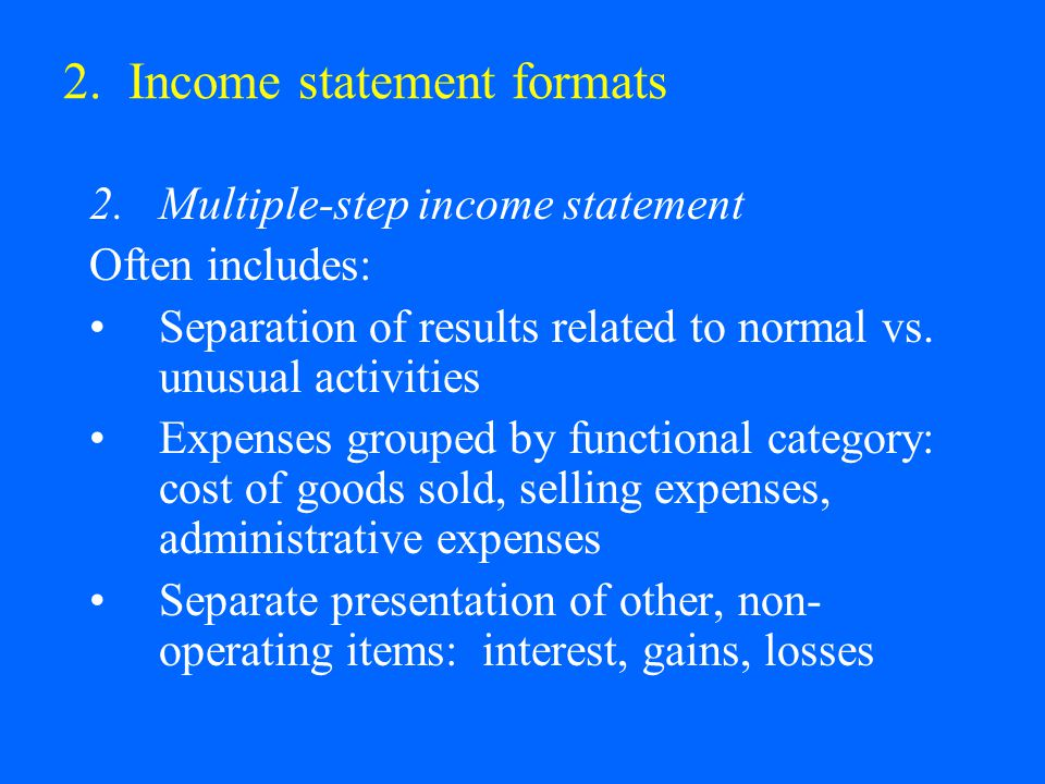 2. Income statement formats 2.Multiple-step income statement Often includes: Separation of results related to normal vs. unusual activities Expenses g