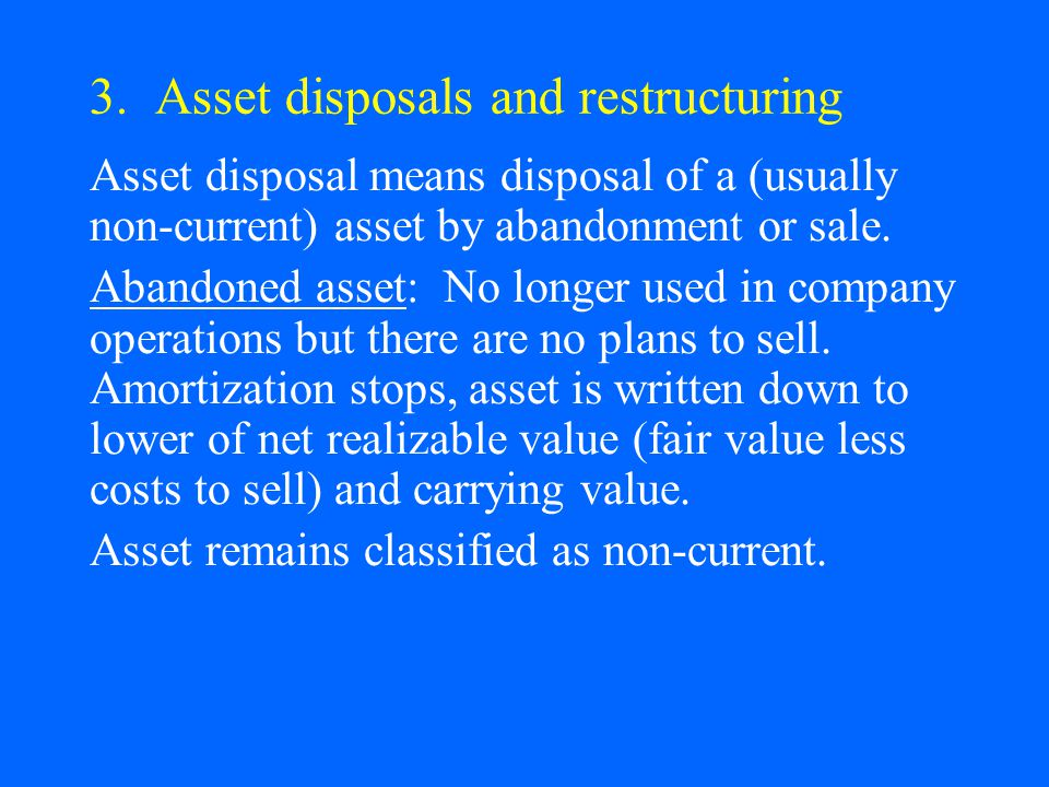 3. Asset disposals and restructuring Asset disposal means disposal of a (usually non-current) asset by abandonment or sale. Abandoned asset: No longer