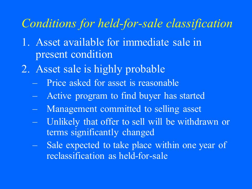 Conditions for held-for-sale classification 1.Asset available for immediate sale in present condition 2.Asset sale is highly probable –Price asked for