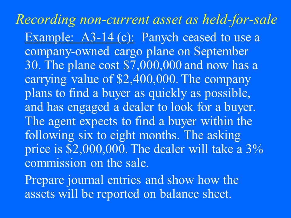 Recording non-current asset as held-for-sale Example: A3-14 (c): Panych ceased to use a company-owned cargo plane on September 30. The plane cost $7,0