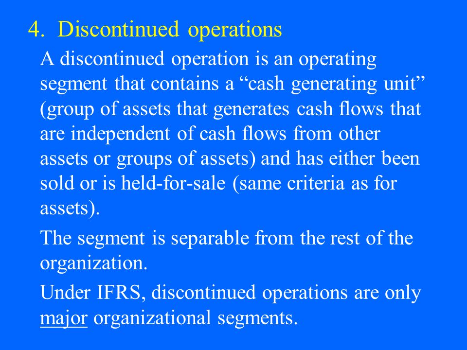 """4. Discontinued operations A discontinued operation is an operating segment that contains a """"cash generating unit"""" (group of assets that generates cas"""