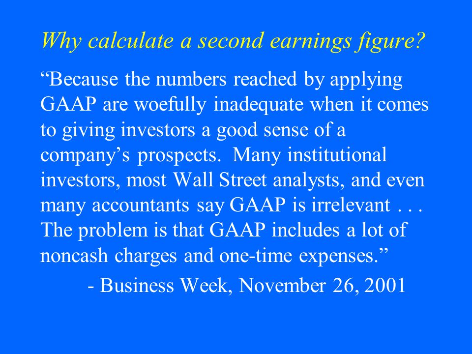 """Why calculate a second earnings figure? """"Because the numbers reached by applying GAAP are woefully inadequate when it comes to giving investors a good"""