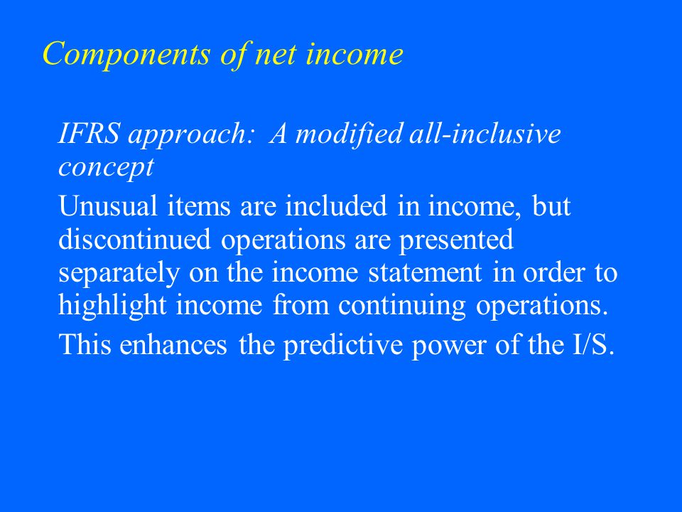 Components of net income IFRS approach: A modified all-inclusive concept Unusual items are included in income, but discontinued operations are present