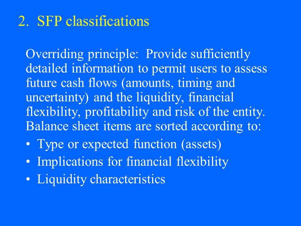 2. SFP classifications Overriding principle: Provide sufficiently detailed information to permit users to assess future cash flows (amounts, timing an