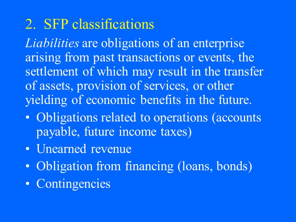 2. SFP classifications Liabilities are obligations of an enterprise arising from past transactions or events, the settlement of which may result in th