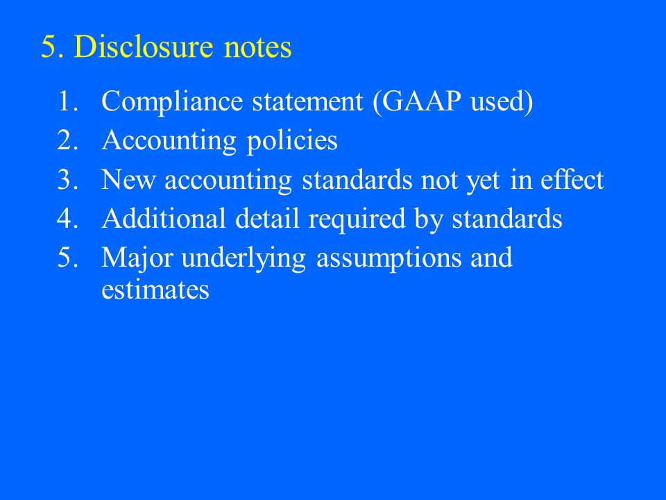 5. Disclosure notes 1.Compliance statement (GAAP used) 2.Accounting policies 3.New accounting standards not yet in effect 4.Additional detail required