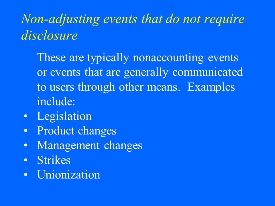 Non-adjusting events that do not require disclosure These are typically nonaccounting events or events that are generally communicated to users throug