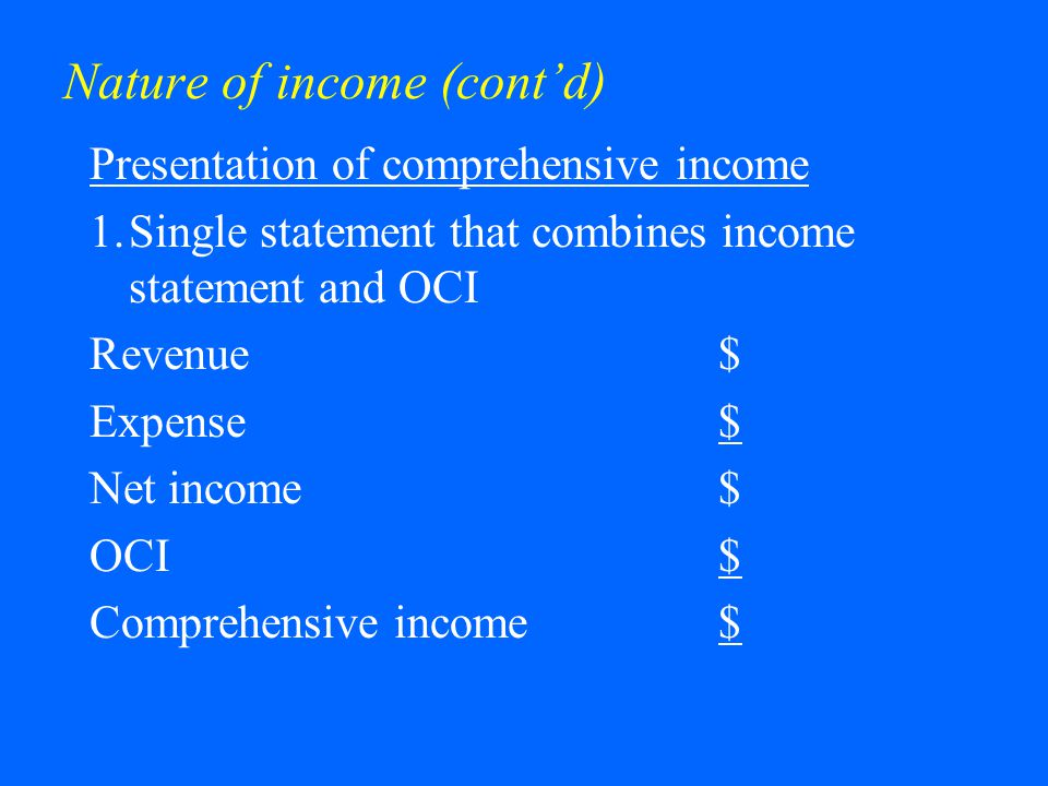 Nature of income (cont'd) Presentation of comprehensive income 2.Income statement plus statement of comprehensive income Revenue$ Expense$ Net income$ OCI$ Comprehensive income$