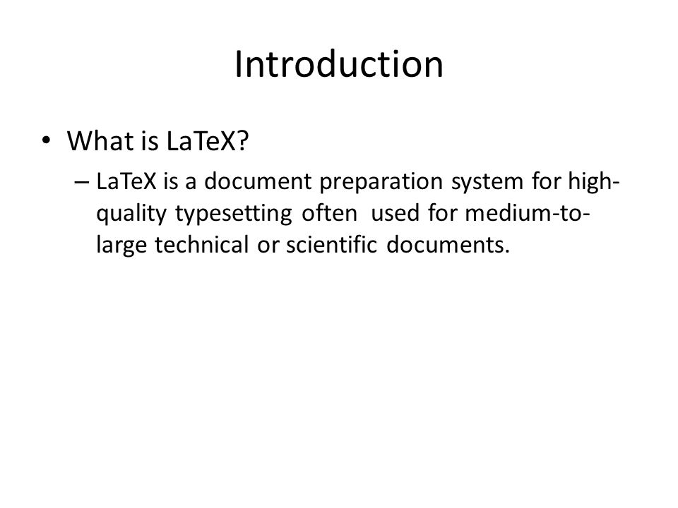 Introduction What is LaTeX? – LaTeX is a document preparation system for high- quality typesetting often used for medium-to- large technical or scient