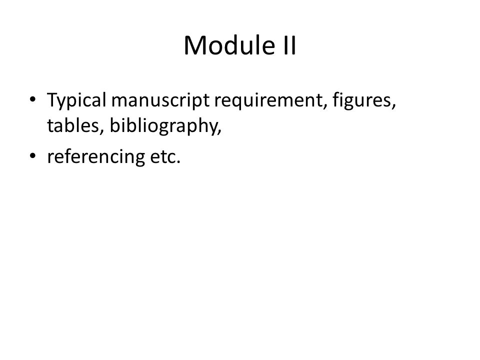 Module II Typical manuscript requirement, figures, tables, bibliography, referencing etc.