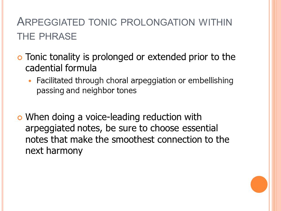 A RPEGGIATED TONIC PROLONGATION WITHIN THE PHRASE Tonic tonality is prolonged or extended prior to the cadential formula Facilitated through choral arpeggiation or embellishing passing and neighbor tones When doing a voice-leading reduction with arpeggiated notes, be sure to choose essential notes that make the smoothest connection to the next harmony