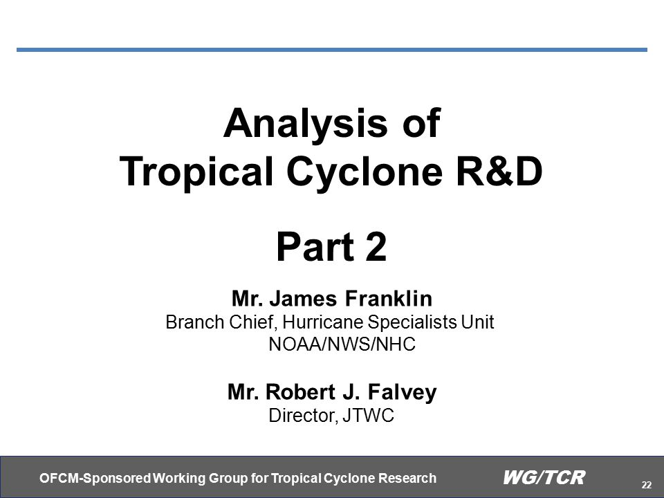 OFCM-Sponsored Working Group for Tropical Cyclone Research 22 WG/TCR Analysis of Tropical Cyclone R&D Part 2 Mr.