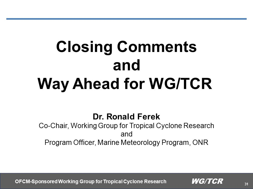 OFCM-Sponsored Working Group for Tropical Cyclone Research 31 WG/TCR Closing Comments and Way Ahead for WG/TCR Dr.