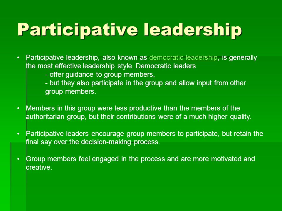 Participative leadership Participative leadership, also known as democratic leadership, is generally the most effective leadership style.